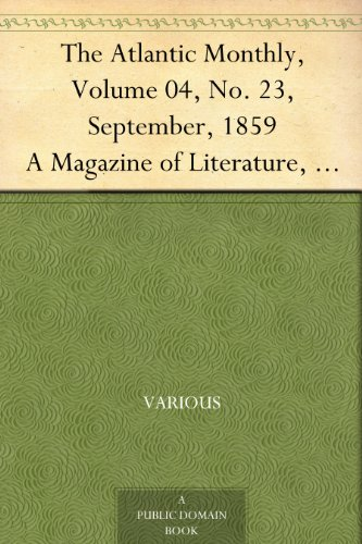 The Atlantic Monthly, Volume 04, No. 23, September, 1859 A Magazine of Literature, Art, and Politics