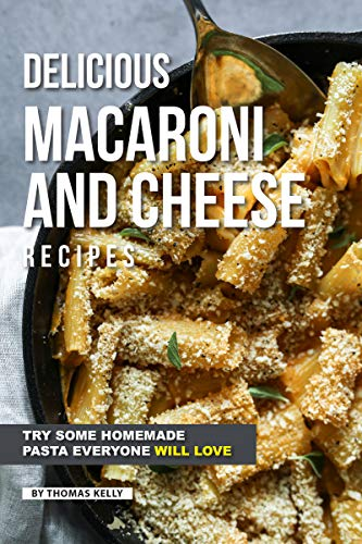 Delicious Macaroni and Cheese Recipes: Try Some Homemade Pasta Everyone Will Love by [Kelly, Thomas]
