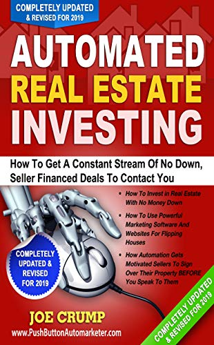 Automated Real Estate Investing: How To Get A Constant Stream Of No Down, Seller Financed Deals To Contact You - Updated 2019 Version: New Real Estate Investing Techniques For 2019 (Best Way To Get Into Real Estate Investing)
