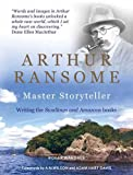 Arthur Ransome: Master Storyteller: Writing the Swallows and Amazons Books