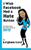 I Wish Facebook Had a Hate Button: The Urban Erma's Best Humor Essays of 2012 (Leighann Lord is The Urban Erma 2)