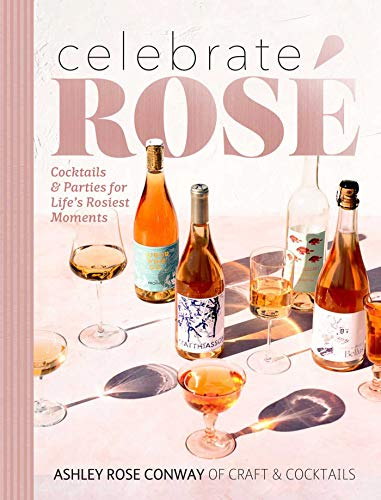 Celebrate Rosé: Cocktails & Parties for Life's Rosiest Moments by Ashley Rose Conway