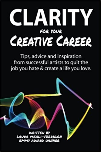 Amazon.com: Clarity For Your Creative Career: Tips, Advice And Inspiration  From Successful Artists To Quit The Job You Hate U0026 Create A Life You Love  ...