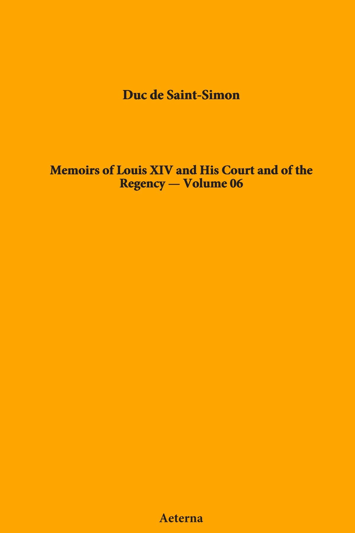 Read Online Memoirs of Louis XIV and His Court and of the Regency — Volume 06 PDF