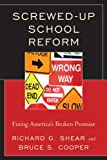 Screwed-Up School Reform : Fixing America's Broken Promise, Cooper, Bruce S. and Shear, Richard G., 1610486013