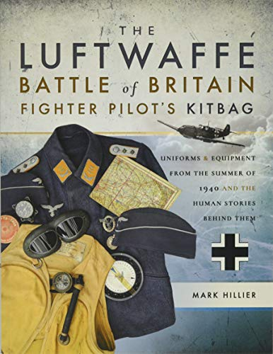 Luftwaffe Pilot - The Luftwaffe Battle of Britain Fighter Pilots' Kitbag: Uniforms & Equipment from the Summer of 1940 and the Human Stories Behind Them