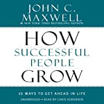How Successful People Grow: 15 Ways to Get Ahead in Life | John C. Maxwell