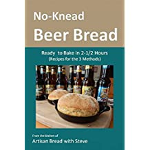 No-Knead Beer Bread (Recipes for the 3 Methods): From the kitchen of Artisan Bread with Steve