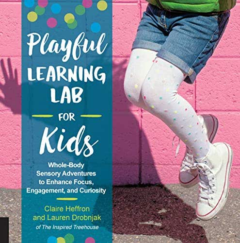Playful Learning Lab for Kids: Whole-Body Sensory Adventures to Enhance Focus, Engagement, and Curiosity (Lab for Kids (18))