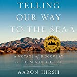 Telling Our Way to the Sea: A Voyage of Discovery in the Sea of Cortez   Aaron Hirsh