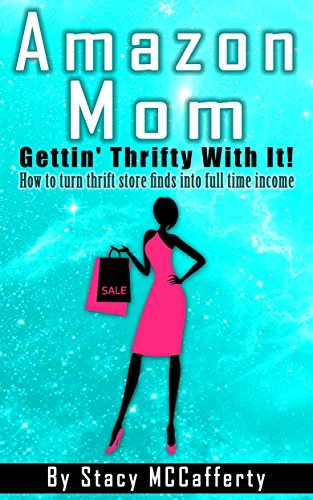 Amazon Mom - Gettin' Thrifty With It!: How to Turn Thrift Store Finds into Full Time Income