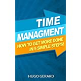 Time Management: How To Get More Done in 5 Simple Steps. (Your Productivity Habits, and How to get more done in minutes with less Procrastination!)