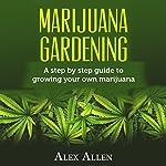 Marijuana Gardening: Step by Step Guide to Growing Your Own Marijuana | Alex Allen