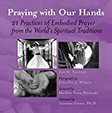 img - for Praying with Our Hands: 21 Practices of Embodied Prayer from the World's Spiritual Traditions book / textbook / text book