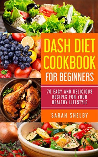 DASH Diet Cookbook for Beginners: 70 Easy and Delicious Recipes for Your Healthy Lifestyle: (The DASH Diet for Beginners) by Sarah Shelby