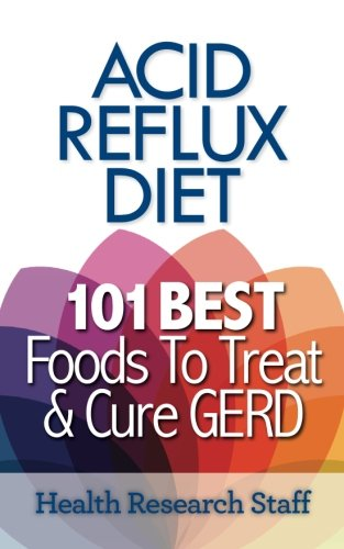 Acid Reflux Diet: 101 Best Foods To Treat & Cure GERD (Best Medicine For Silent Reflux)