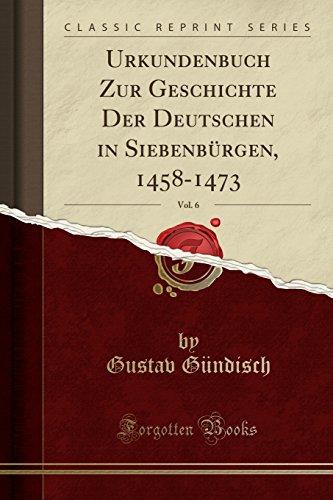 Urkundenbuch Zur Geschichte Der Deutschen in Siebenbürgen, 1458-1473, Vol. 6 (Classic Reprint) (Latin Edition)