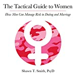 The Tactical Guide to Women: How Men Can Manage Risk in Dating and Marriage | Shawn Smith