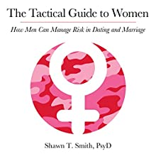 The Tactical Guide to Women: How Men Can Manage Risk in Dating and Marriage Audiobook by Shawn Smith Narrated by Chris Abell