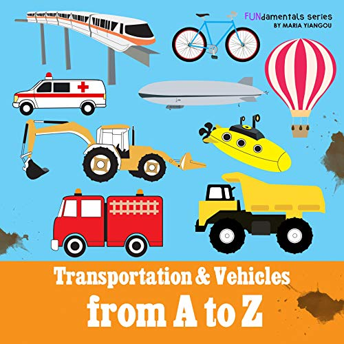 Transportation & Vehicles from A to Z: Children's alphabet book. Boys & girls learn car, airplane, dump truck, train, ice cream truck. Teach toddlers, ... the ABC's. (FUNdamentals series Book 8) ()