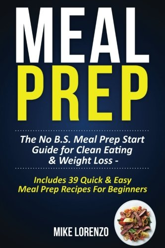Bs Series (Meal Prep: The No B.S. Meal Prep Start Guide for Clean Eating & Weight Loss - Includes 39 Quick & Easy Meal Prep Recipes For Beginners (Meal Prep Series) (Volume)