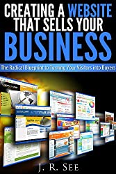 Creating a Website That Sells Your Business: The Radical Blueprint to Turning Your Visitors into Buyers