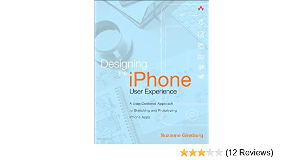 Designing The Iphone User Experience A User Centered Approach To Sketching And Prototyping Iphone Apps Ginsburg Suzanne Ebook Amazon Com