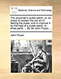 img - for The physician's pulse-watch; or, an essay to explain the old art of feeling the pulse, and to improve it by the help of a pulse-watch. In three parts. ... By Sir John Floyer, ... book / textbook / text book