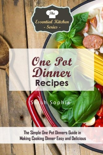 One Pot Dinners: The Simple One Pot Dinners Guide to Making Cooking Dinner Easy and Delicious (The Essential Kitchen Series) by Sarah Sophia