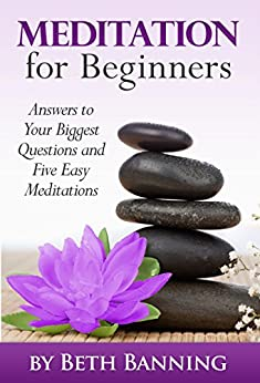 Meditation for Beginners: Answers to Your Biggest Questions and Five Easy Meditations (The Meditation for Life Series Book 1) by [Banning, Beth]