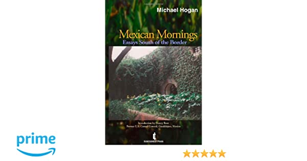 Mexican Mornings Essays South Of The Border Michael Hogan  Mexican Mornings Essays South Of The Border Michael Hogan   Amazoncom Books English Class Reflection Essay also Buy Theses Online  High School English Essay Topics