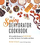 The Spicy Dehydrator Cookbook: 95 Incredible Recipes to Turn Up the Heat on