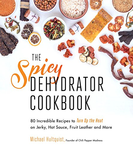 (The Spicy Dehydrator Cookbook: 95 Incredible Recipes to Turn Up the Heat on Jerky, Hot Sauce, Fruit Leather and More)