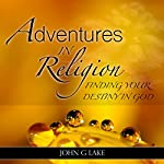 Adventures in Religion: Finding Your Destiny in God | John G. Lake