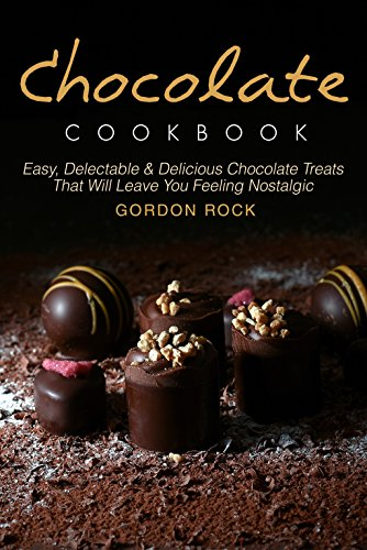 Chocolate Cookbook: Easy, Delectable & Delicious Chocolate Treats That Will Leave You Feeling Nostalgic by Gordon Rock