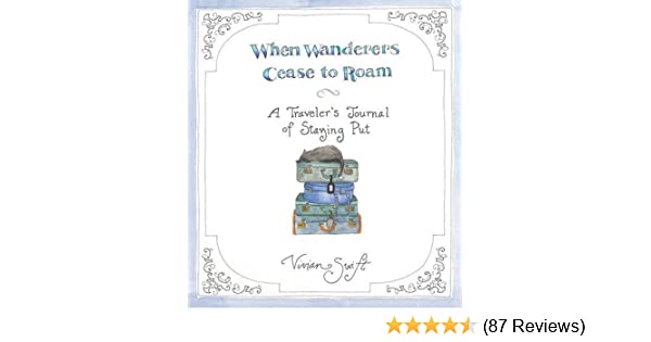 When Wanderers Cease To Roam A Travelers Journal Of Staying Put