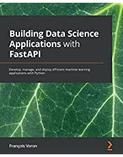Building Data Science Applications with FastAPI: Develop, manage, and deploy efficient machine learning applications with Python
