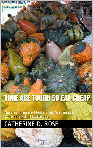 Time Are Tough So Eat Cheap: How To Prepare Meals That Are Simple, Affordable And Nutritions by [ D. Rose, Catherine]