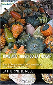 Time Are Tough So Eat Cheap: How To Prepare Meals That Are Simple, Affordable And Nutritions