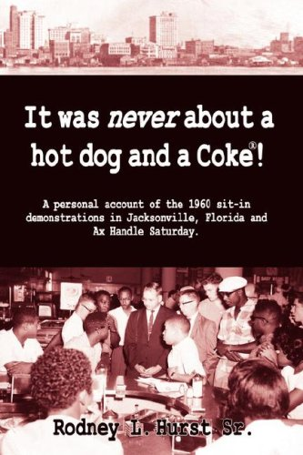 It Was Never About a Hotdog and a Coke!  A Personal Account of the 1960 sit-in Demonstrations in Jacksonville, Florida and AX Handle Saturday