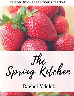 The Spring Kitchen: Rachel Vdolek: 9781500231910: Amazon.com: Books