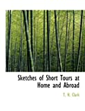 Sketches of Short Tours at Home and Abroad, T. H. Clark, 0554725843