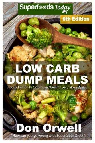 Low Carb Dump Meals: Over 145+ Low Carb Slow Cooker Meals, Dump Dinners Recipes, Quick & Easy Cooking Recipes, Antioxidants & Phytochemicals, Soups ... Weight Loss Transformation Book) (Volume 100)