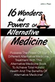 img - for 16 Wonders And Powers Of Alternative Medicine: Possess The Power Of The Different Alternative Medicine Treatment With This Alternative Medicine Book ... And The Benefits Of Alternative Medicine! book / textbook / text book