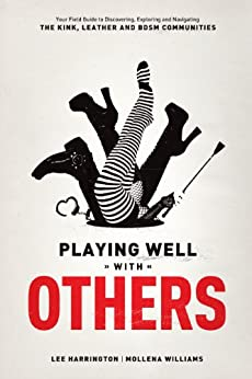 Playing Well With Others: Your Field Guide to Discovering, Navigating and Exploring the Kink, Leather and BDSM Communities by [Harrington, Lee]