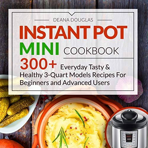 Instant Pot Mini Cookbook: 300+ Everyday Tasty & Healthy 3-Quart Models Recipes For Beginners and Advanced Users by Deana Douglas