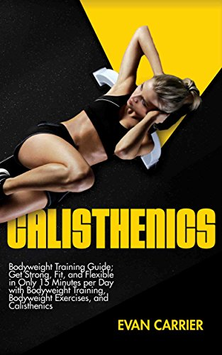 Download for free Calisthenics: Bodyweight Training Guide; Get Strong, Fit, and Flexible in Only 15 Minutes per Day with Bodyweight Training, Bodyweight Exercises, and Calisthenics