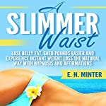 A Slimmer Waist: Lose Belly Fat, Shed Pounds Easier and Experience Instant Weight Loss the Natural Way with Hypnosis and Affirmations | E. N. Minter