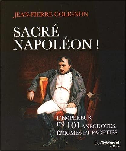 Lire Sacré Napoléon ! : L'Empereur en 101 anecdotes, énigmes et facéties pdf, epub ebook
