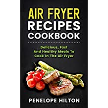 Air Fryer Recipes Cookbook: Delicious, Fast And Healthy Meals To Cook In The Air Fryer